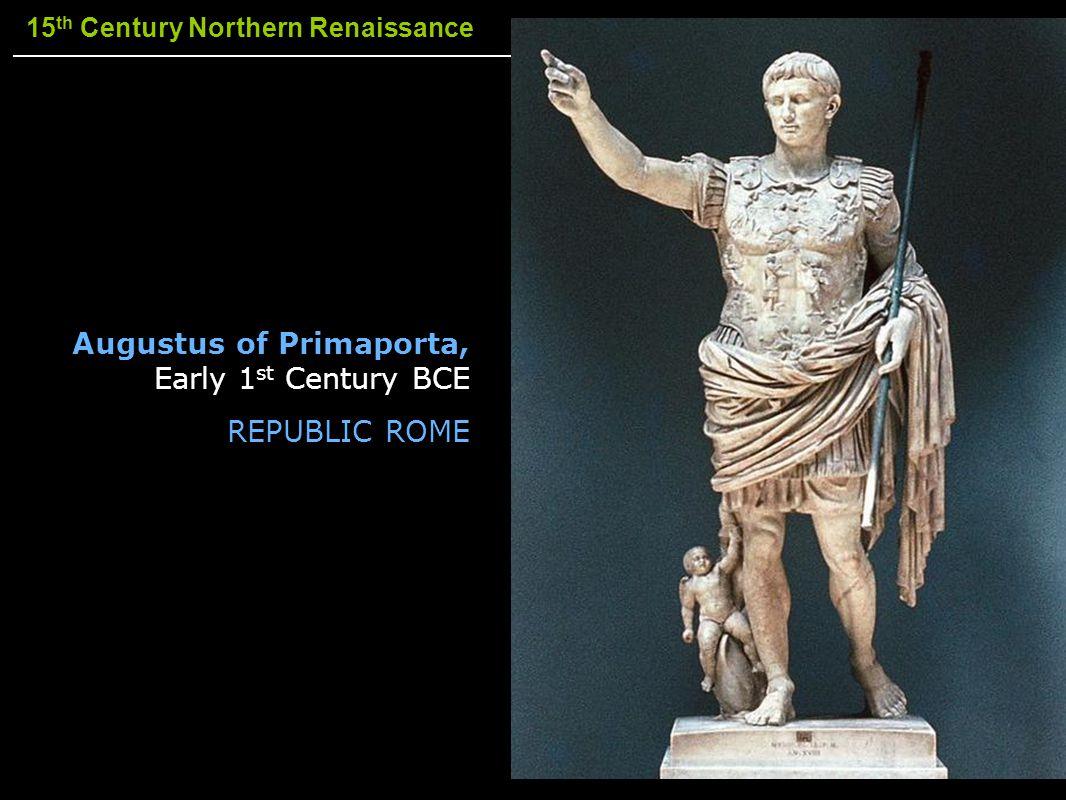 15 th Century Northern Renaissance Augustus of Primaporta, Early 1 st Century BCE REPUBLIC ROME