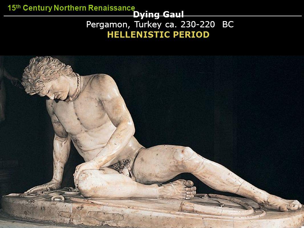 15 th Century Northern Renaissance Dying Gaul Pergamon, Turkey ca. 230-220 BC HELLENISTIC PERIOD