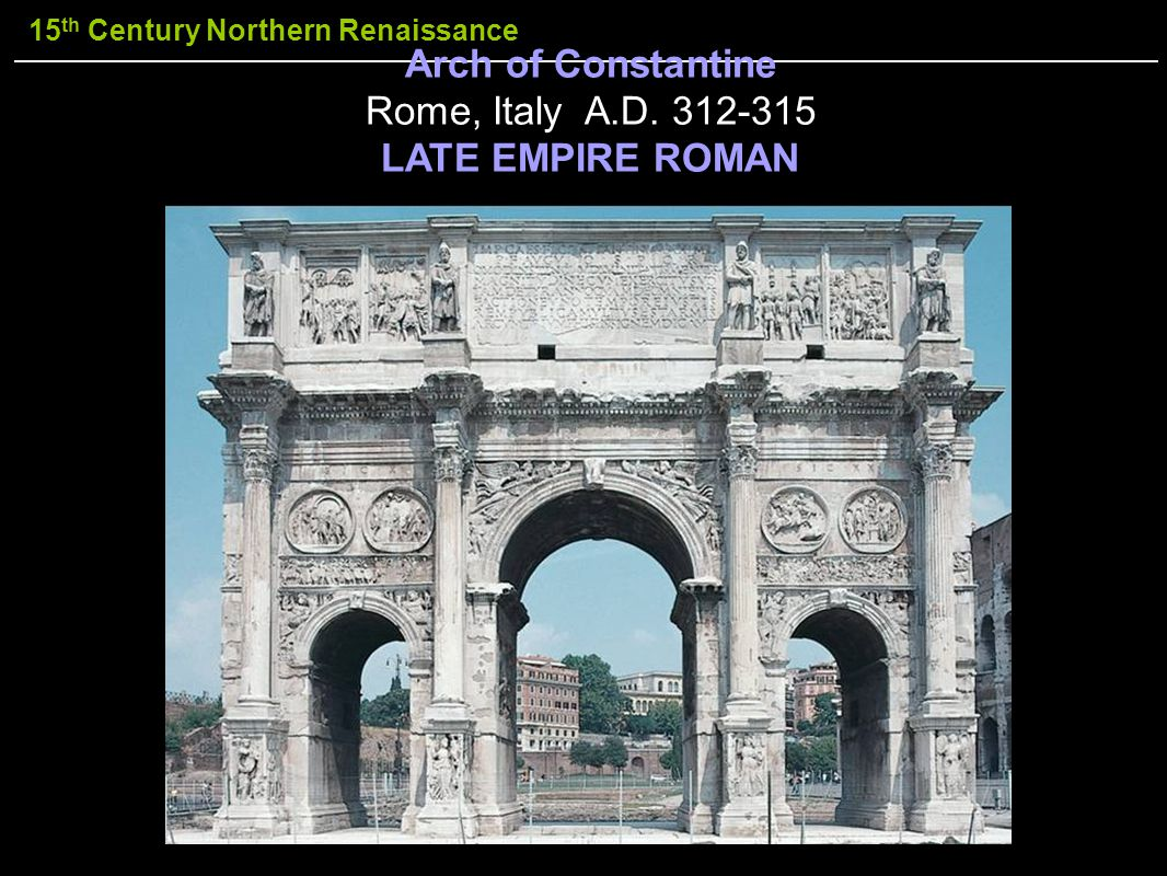 15 th Century Northern Renaissance Arch of Constantine Rome, Italy A.D. 312-315 LATE EMPIRE ROMAN