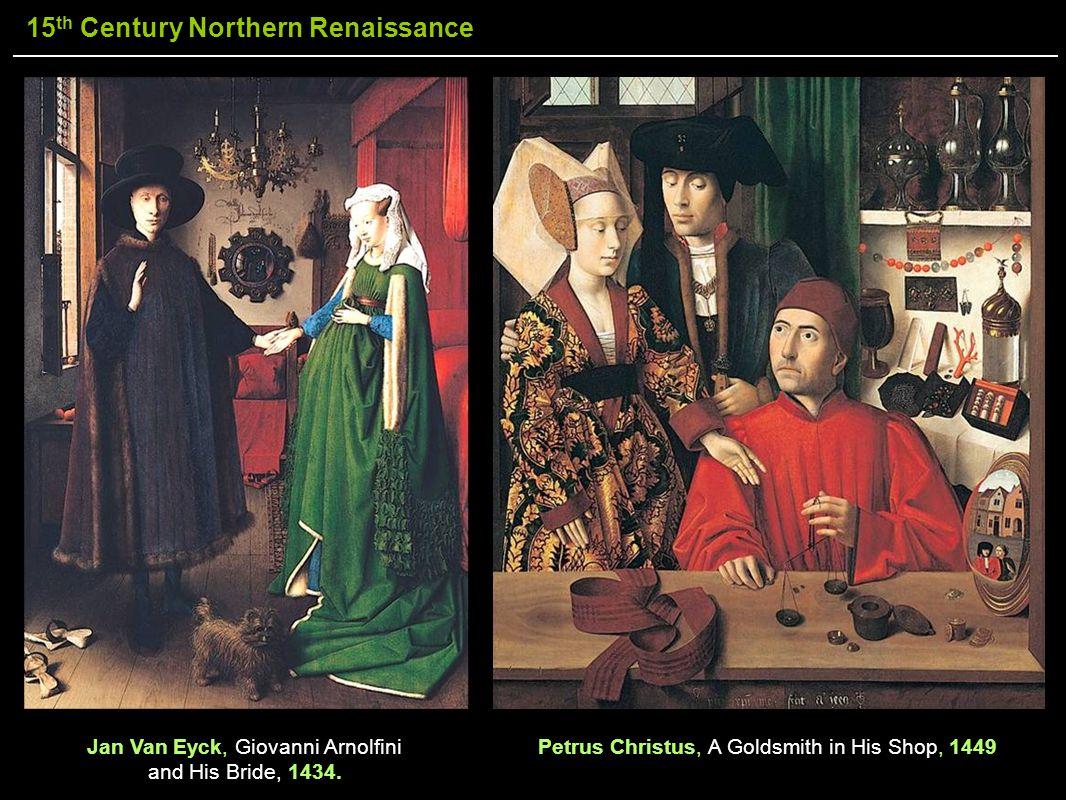 15 th Century Northern Renaissance Petrus Christus, A Goldsmith in His Shop, 1449Jan Van Eyck, Giovanni Arnolfini and His Bride, 1434.