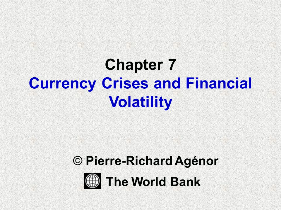 1 Chapter 7 Currency Crises and Financial Volatility © Pierre-Richard Agénor The World Bank