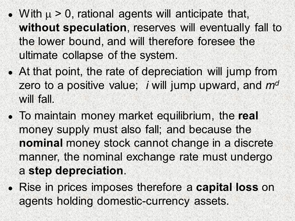 10 l With  > 0, rational agents will anticipate that, without speculation, reserves will eventually fall to the lower bound, and will therefore fores