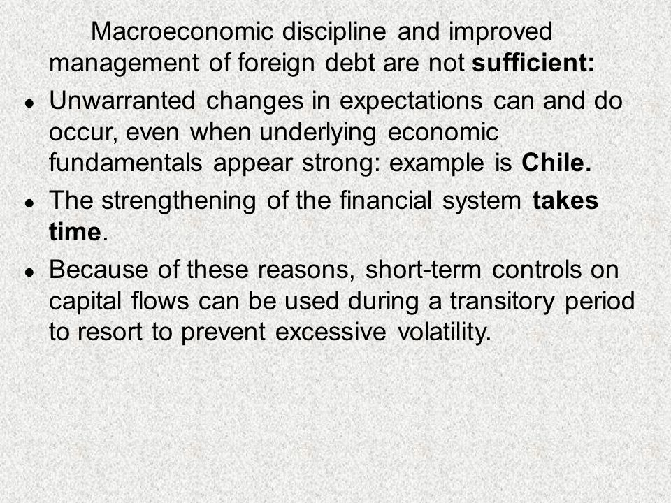 123 Macroeconomic discipline and improved management of foreign debt are not sufficient: l Unwarranted changes in expectations can and do occur, even when underlying economic fundamentals appear strong: example is Chile.