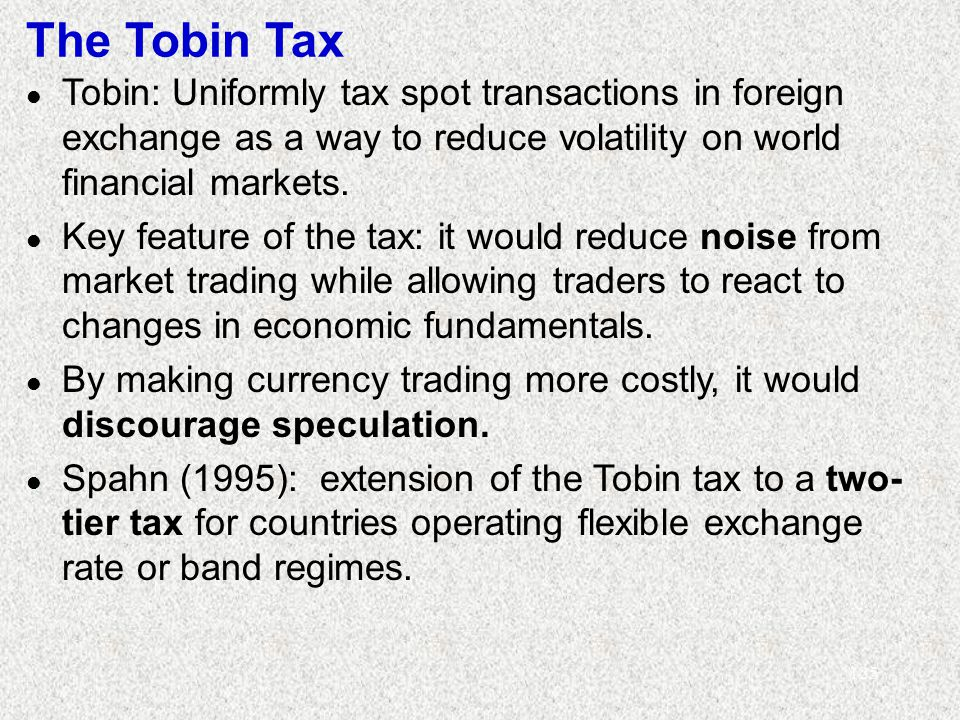 125 The Tobin Tax l Tobin: Uniformly tax spot transactions in foreign exchange as a way to reduce volatility on world financial markets.