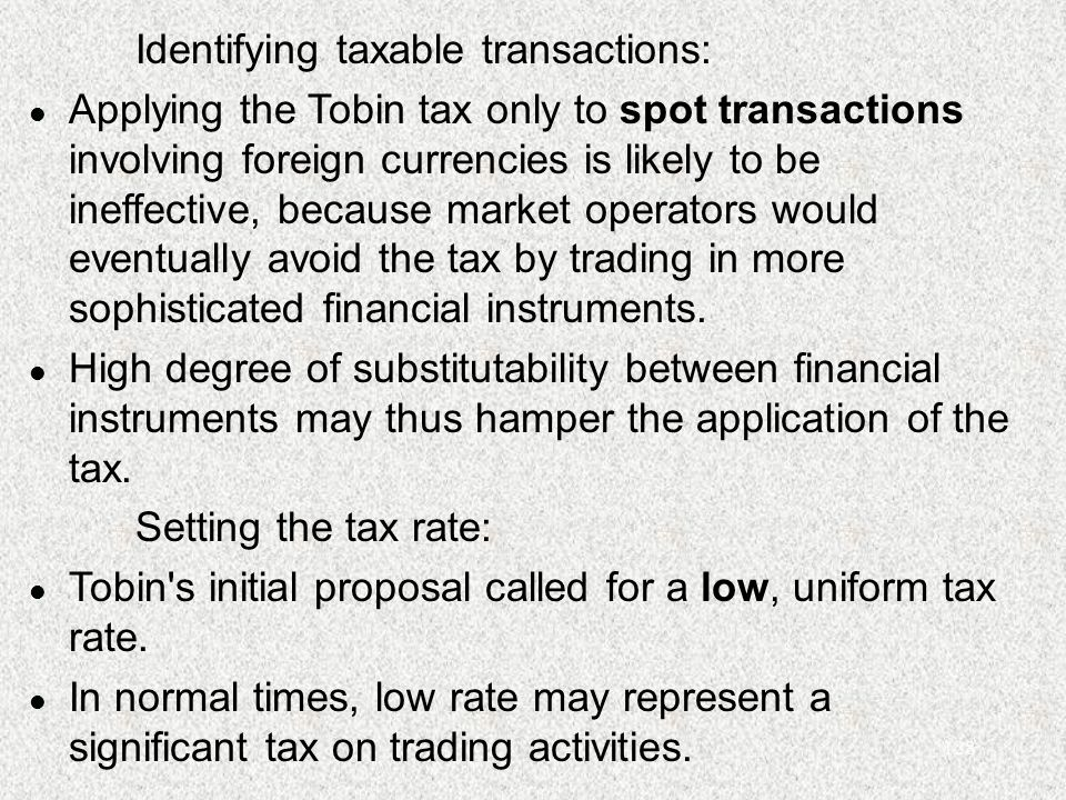 128 Identifying taxable transactions: l Applying the Tobin tax only to spot transactions involving foreign currencies is likely to be ineffective, because market operators would eventually avoid the tax by trading in more sophisticated financial instruments.