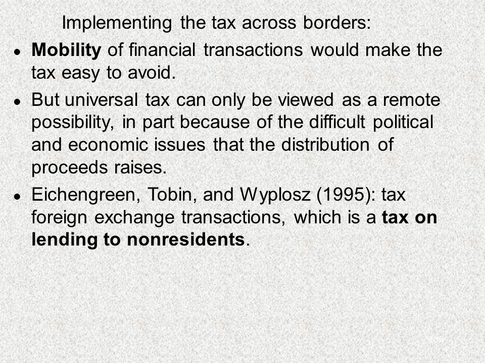 130 Implementing the tax across borders: l Mobility of financial transactions would make the tax easy to avoid. l But universal tax can only be viewed