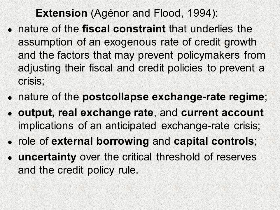 18 Extension (Agénor and Flood, 1994): l nature of the fiscal constraint that underlies the assumption of an exogenous rate of credit growth and the factors that may prevent policymakers from adjusting their fiscal and credit policies to prevent a crisis; l nature of the postcollapse exchange-rate regime; l output, real exchange rate, and current account implications of an anticipated exchange-rate crisis; l role of external borrowing and capital controls; l uncertainty over the critical threshold of reserves and the credit policy rule.