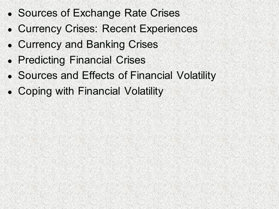 2 l Sources of Exchange Rate Crises l Currency Crises: Recent Experiences l Currency and Banking Crises l Predicting Financial Crises l Sources and Effects of Financial Volatility l Coping with Financial Volatility
