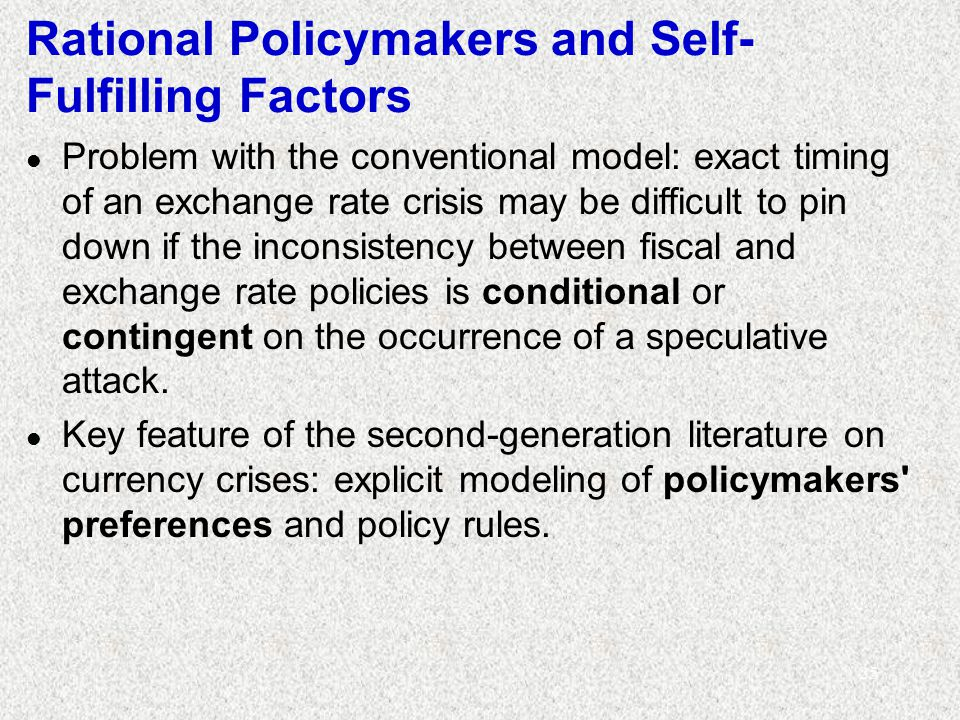 25 Rational Policymakers and Self- Fulfilling Factors l Problem with the conventional model: exact timing of an exchange rate crisis may be difficult to pin down if the inconsistency between fiscal and exchange rate policies is conditional or contingent on the occurrence of a speculative attack.
