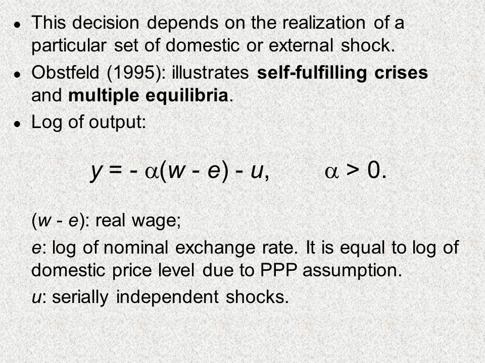 27 l This decision depends on the realization of a particular set of domestic or external shock. l Obstfeld (1995): illustrates self-fulfilling crises