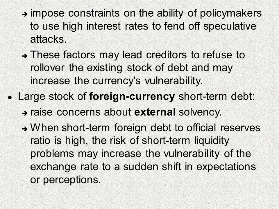 35 è impose constraints on the ability of policymakers to use high interest rates to fend off speculative attacks. è These factors may lead creditors