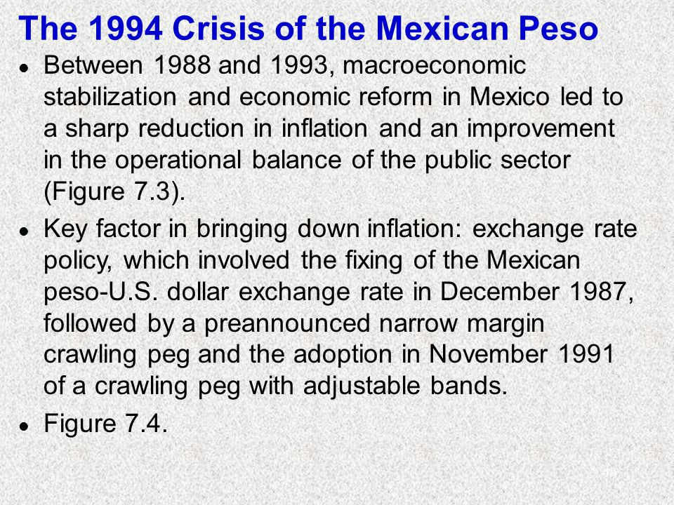 40 The 1994 Crisis of the Mexican Peso l Between 1988 and 1993, macroeconomic stabilization and economic reform in Mexico led to a sharp reduction in inflation and an improvement in the operational balance of the public sector (Figure 7.3).