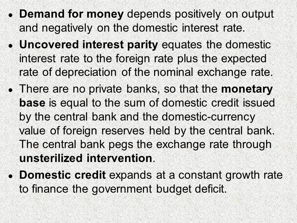 5 l Demand for money depends positively on output and negatively on the domestic interest rate. l Uncovered interest parity equates the domestic inter