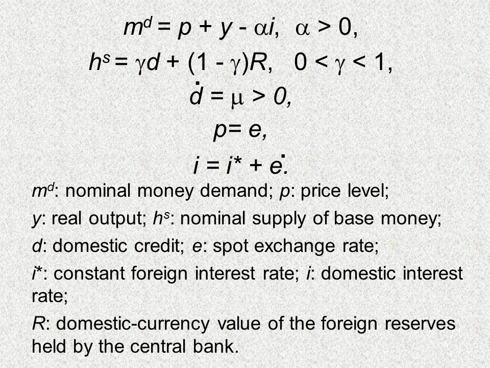 6 m d = p + y -  i,  > 0, h s =  d + (1 -  )R, 0 <  < 1, p= e, d =  > 0,. i = i* + e.. m d : nominal money demand; p: price level; y: real outpu
