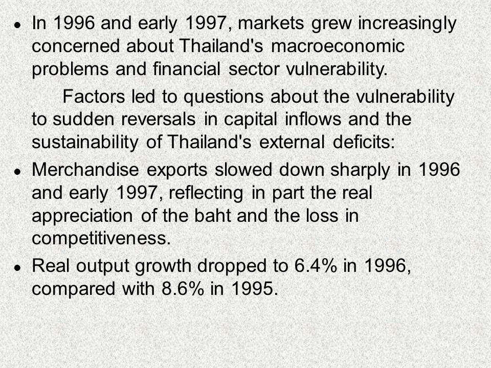 64 l In 1996 and early 1997, markets grew increasingly concerned about Thailand s macroeconomic problems and financial sector vulnerability.