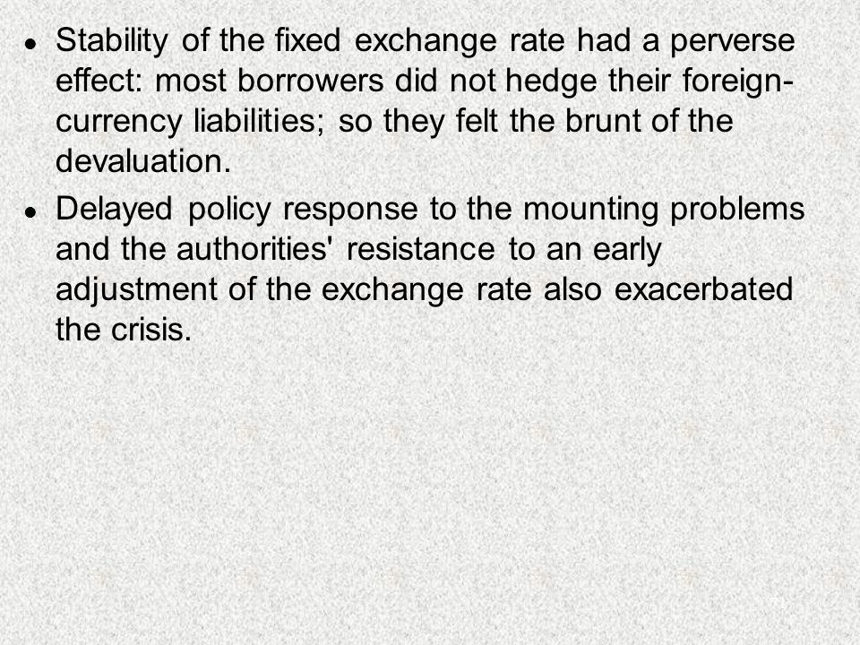 71 l Stability of the fixed exchange rate had a perverse effect: most borrowers did not hedge their foreign- currency liabilities; so they felt the brunt of the devaluation.