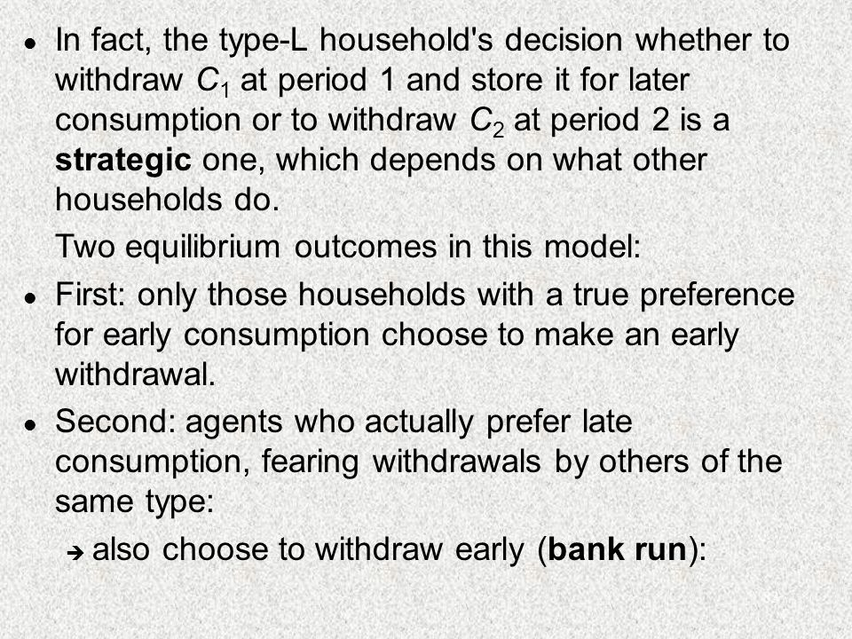 83 l In fact, the type-L household s decision whether to withdraw C 1 at period 1 and store it for later consumption or to withdraw C 2 at period 2 is a strategic one, which depends on what other households do.