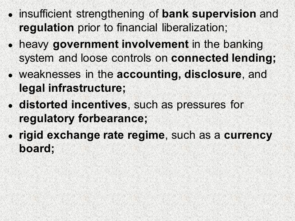 85 l insufficient strengthening of bank supervision and regulation prior to financial liberalization; l heavy government involvement in the banking system and loose controls on connected lending; l weaknesses in the accounting, disclosure, and legal infrastructure; l distorted incentives, such as pressures for regulatory forbearance; l rigid exchange rate regime, such as a currency board;