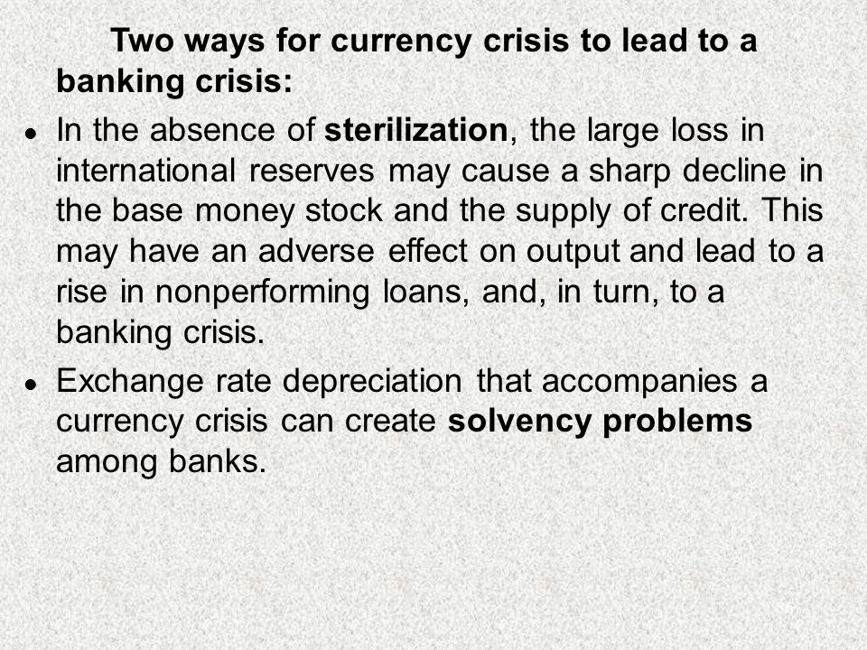 86 Two ways for currency crisis to lead to a banking crisis: l In the absence of sterilization, the large loss in international reserves may cause a sharp decline in the base money stock and the supply of credit.