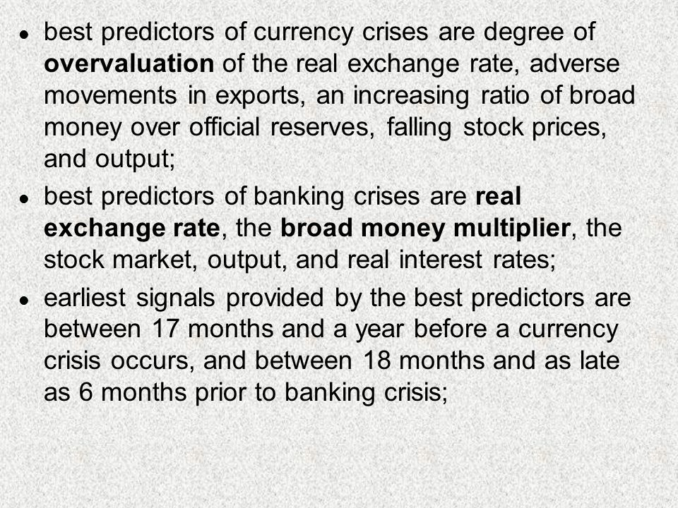 93 l best predictors of currency crises are degree of overvaluation of the real exchange rate, adverse movements in exports, an increasing ratio of broad money over official reserves, falling stock prices, and output; l best predictors of banking crises are real exchange rate, the broad money multiplier, the stock market, output, and real interest rates; l earliest signals provided by the best predictors are between 17 months and a year before a currency crisis occurs, and between 18 months and as late as 6 months prior to banking crisis;