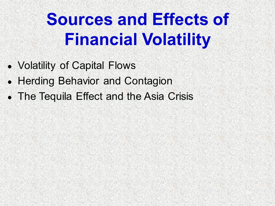 96 Sources and Effects of Financial Volatility l Volatility of Capital Flows l Herding Behavior and Contagion l The Tequila Effect and the Asia Crisis