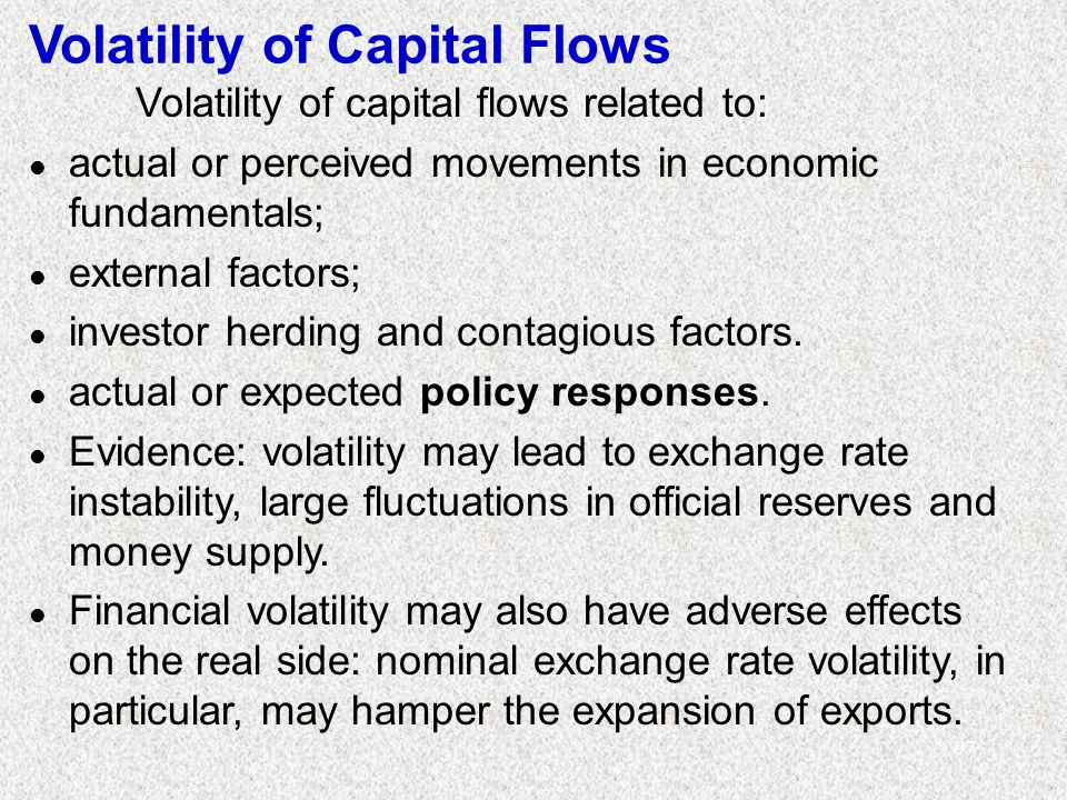 97 Volatility of Capital Flows Volatility of capital flows related to: l actual or perceived movements in economic fundamentals; l external factors; l