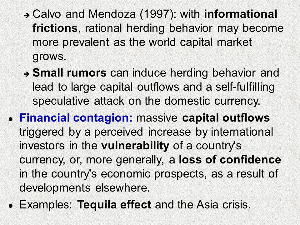 99 è Calvo and Mendoza (1997): with informational frictions, rational herding behavior may become more prevalent as the world capital market grows. è