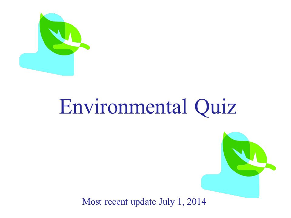 Environmental Quiz Most recent update July 1, 2014
