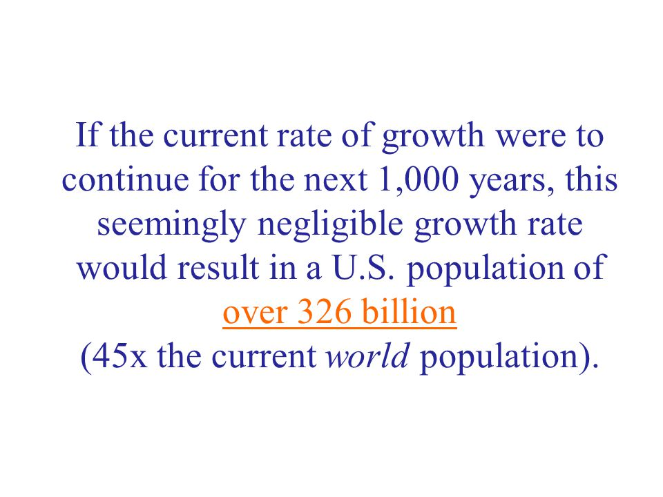 If the current rate of growth were to continue for the next 1,000 years, this seemingly negligible growth rate would result in a U.S.