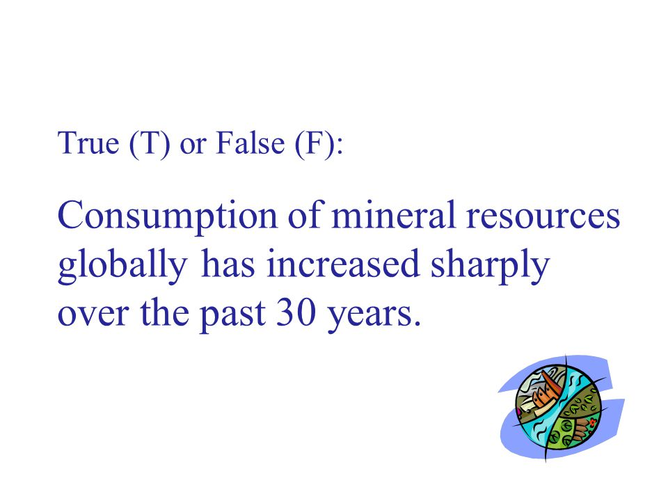 True (T) or False (F): Consumption of mineral resources globally has increased sharply over the past 30 years.