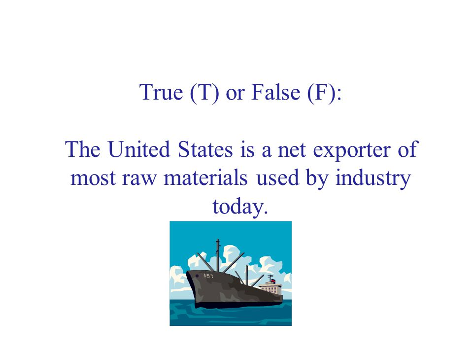 True (T) or False (F): The United States is a net exporter of most raw materials used by industry today.