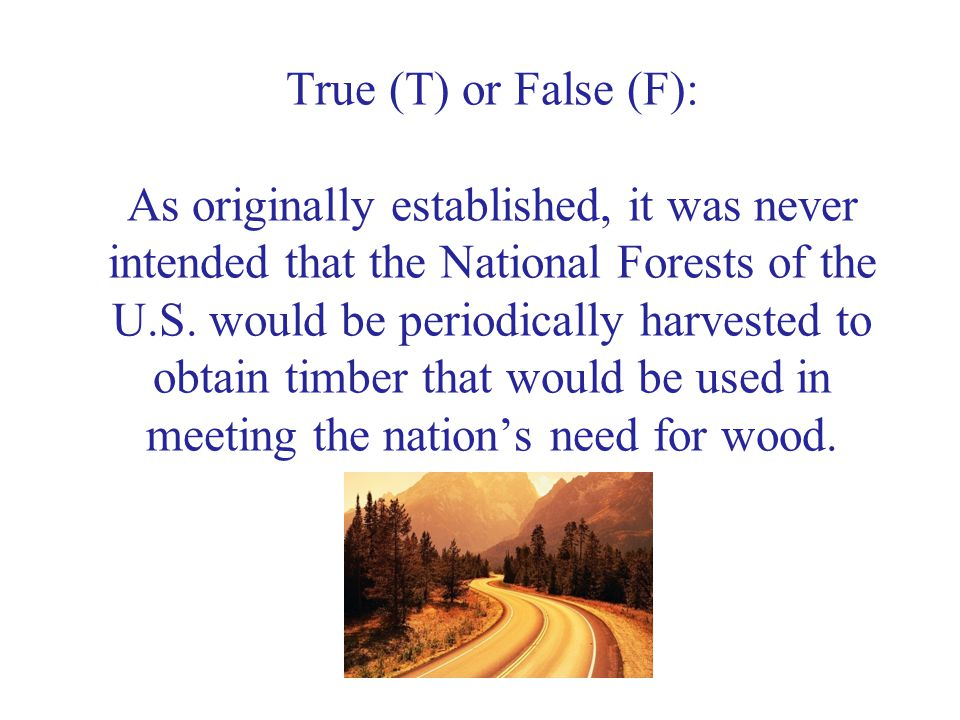 True (T) or False (F): As originally established, it was never intended that the National Forests of the U.S.