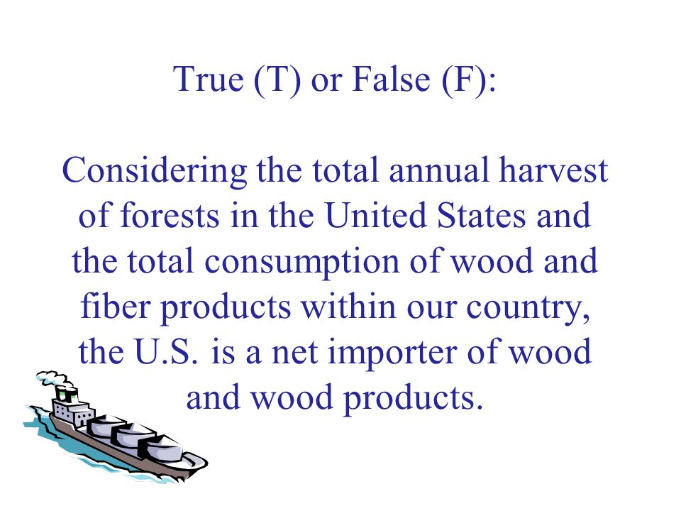 True (T) or False (F): Considering the total annual harvest of forests in the United States and the total consumption of wood and fiber products within our country, the U.S.