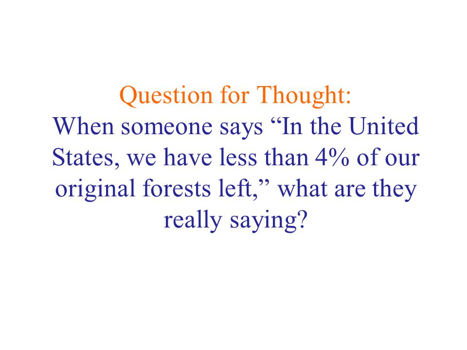 Question for Thought: When someone says In the United States, we have less than 4% of our original forests left, what are they really saying?