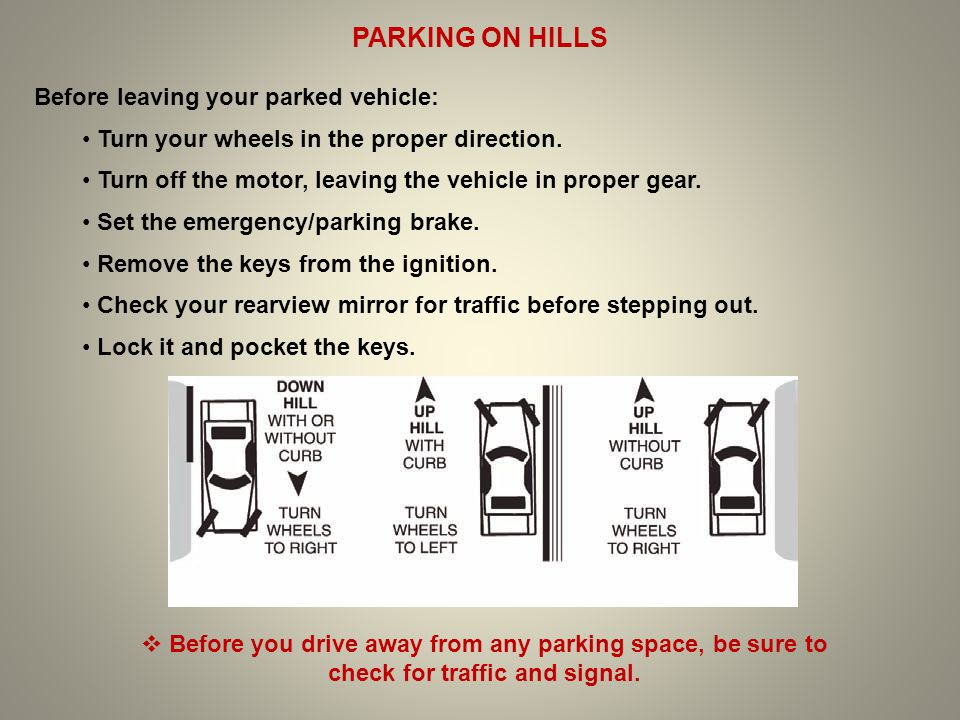 PARKING ON HILLS Before leaving your parked vehicle: Turn your wheels in the proper direction. Turn off the motor, leaving the vehicle in proper gear.