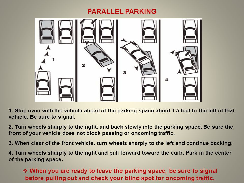PARALLEL PARKING 1. Stop even with the vehicle ahead of the parking space about 1½ feet to the left of that vehicle. Be sure to signal. 2. Turn wheels