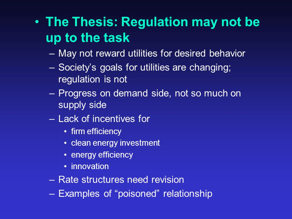The Thesis: Regulation may not be up to the task –May not reward utilities for desired behavior –Society's goals for utilities are changing; regulation is not –Progress on demand side, not so much on supply side –Lack of incentives for firm efficiency clean energy investment energy efficiency innovation –Rate structures need revision –Examples of poisoned relationship