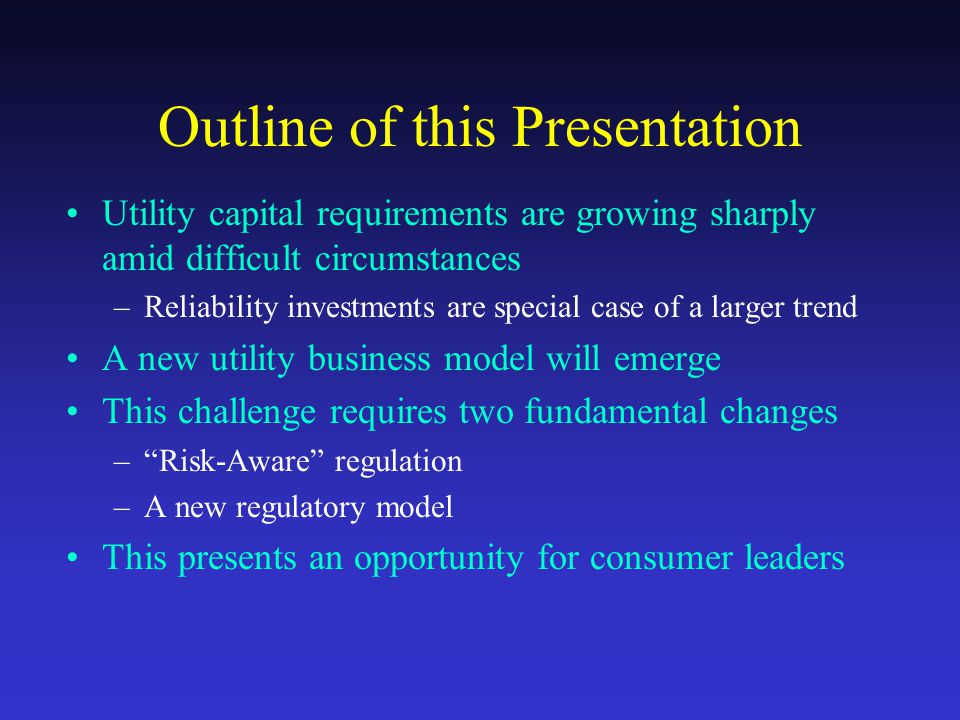 Outline of this Presentation Utility capital requirements are growing sharply amid difficult circumstances –Reliability investments are special case of a larger trend A new utility business model will emerge This challenge requires two fundamental changes – Risk-Aware regulation –A new regulatory model This presents an opportunity for consumer leaders