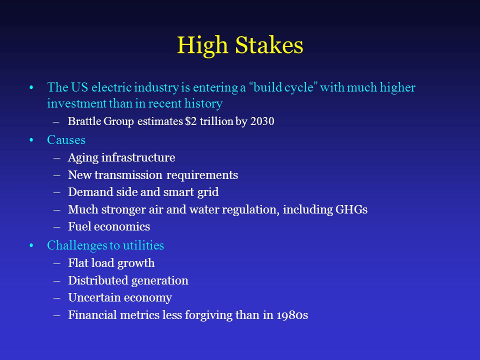 High Stakes The US electric industry is entering a build cycle with much higher investment than in recent history –Brattle Group estimates $2 trillion by 2030 Causes –Aging infrastructure –New transmission requirements –Demand side and smart grid –Much stronger air and water regulation, including GHGs –Fuel economics Challenges to utilities –Flat load growth –Distributed generation –Uncertain economy –Financial metrics less forgiving than in 1980s