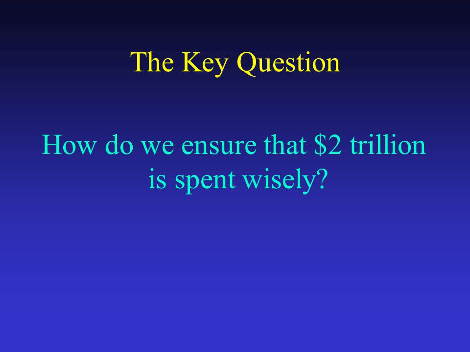 The Key Question How do we ensure that $2 trillion is spent wisely