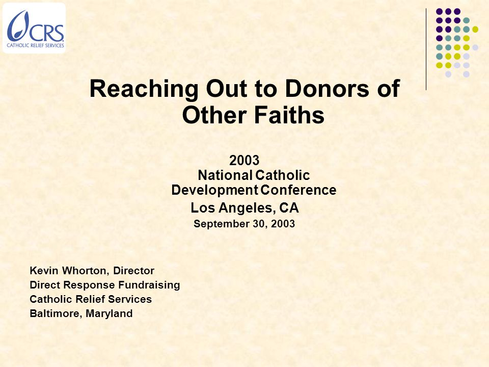 Reaching Out to Donors of Other Faiths 2003 National Catholic Development Conference Los Angeles, CA September 30, 2003 Kevin Whorton, Director Direct
