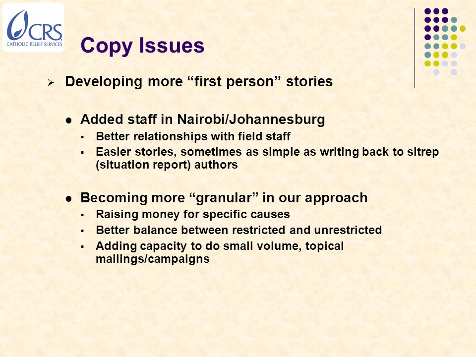 Copy Issues  Developing more first person stories Added staff in Nairobi/Johannesburg  Better relationships with field staff  Easier stories, sometimes as simple as writing back to sitrep (situation report) authors Becoming more granular in our approach  Raising money for specific causes  Better balance between restricted and unrestricted  Adding capacity to do small volume, topical mailings/campaigns