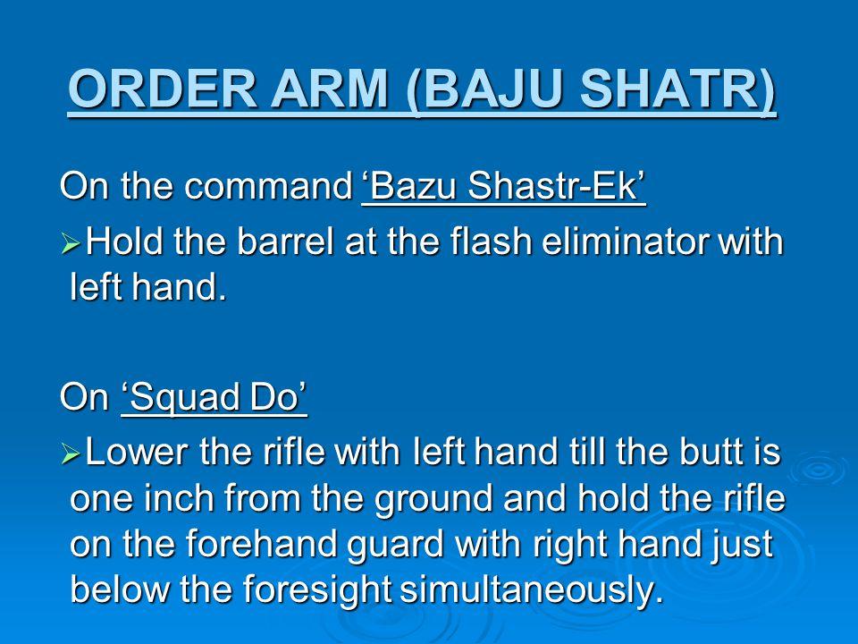 ORDER ARM (BAJU SHATR) On the command 'Bazu Shastr-Ek'  Hold the barrel at the flash eliminator with left hand.