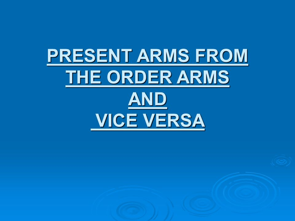 PRESENT ARMS FROM THE ORDER ARMS AND VICE VERSA