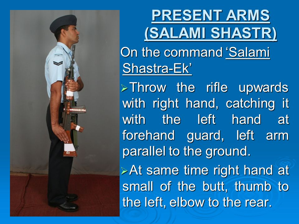 PRESENT ARMS (SALAMI SHASTR) On the command 'Salami Shastra-Ek'  Throw the rifle upwards with right hand, catching it with the left hand at forehand guard, left arm parallel to the ground.