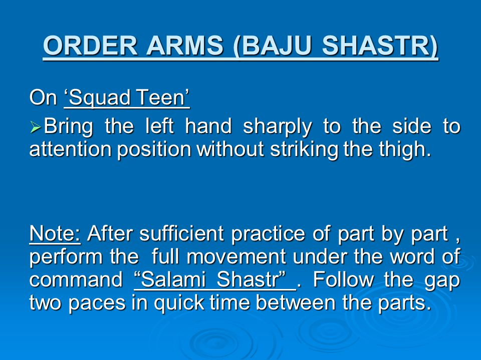ORDER ARMS (BAJU SHASTR) On 'Squad Teen'  Bring the left hand sharply to the side to attention position without striking the thigh.