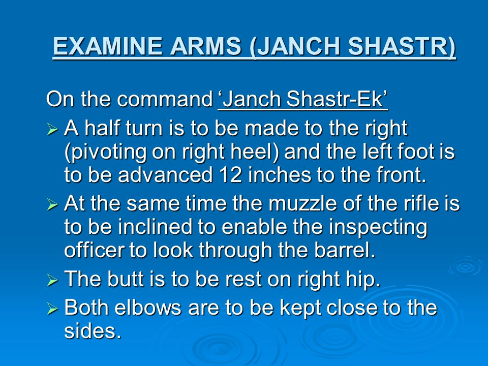 EXAMINE ARMS (JANCH SHASTR) On the command 'Janch Shastr-Ek'  A half turn is to be made to the right (pivoting on right heel) and the left foot is to be advanced 12 inches to the front.