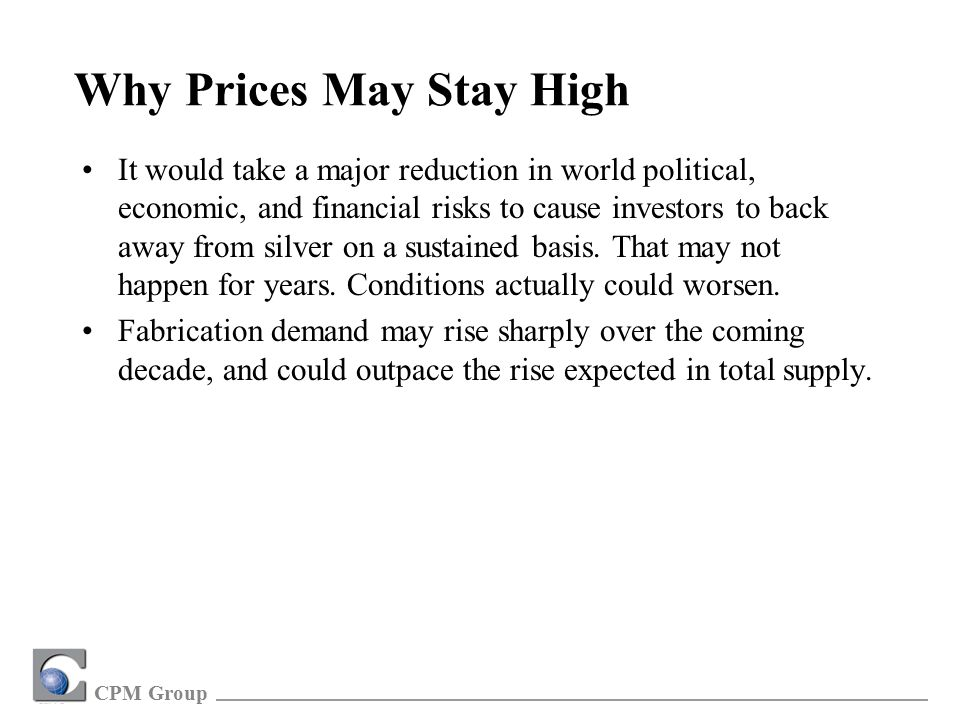 CPM Group Why Prices May Stay High It would take a major reduction in world political, economic, and financial risks to cause investors to back away from silver on a sustained basis.