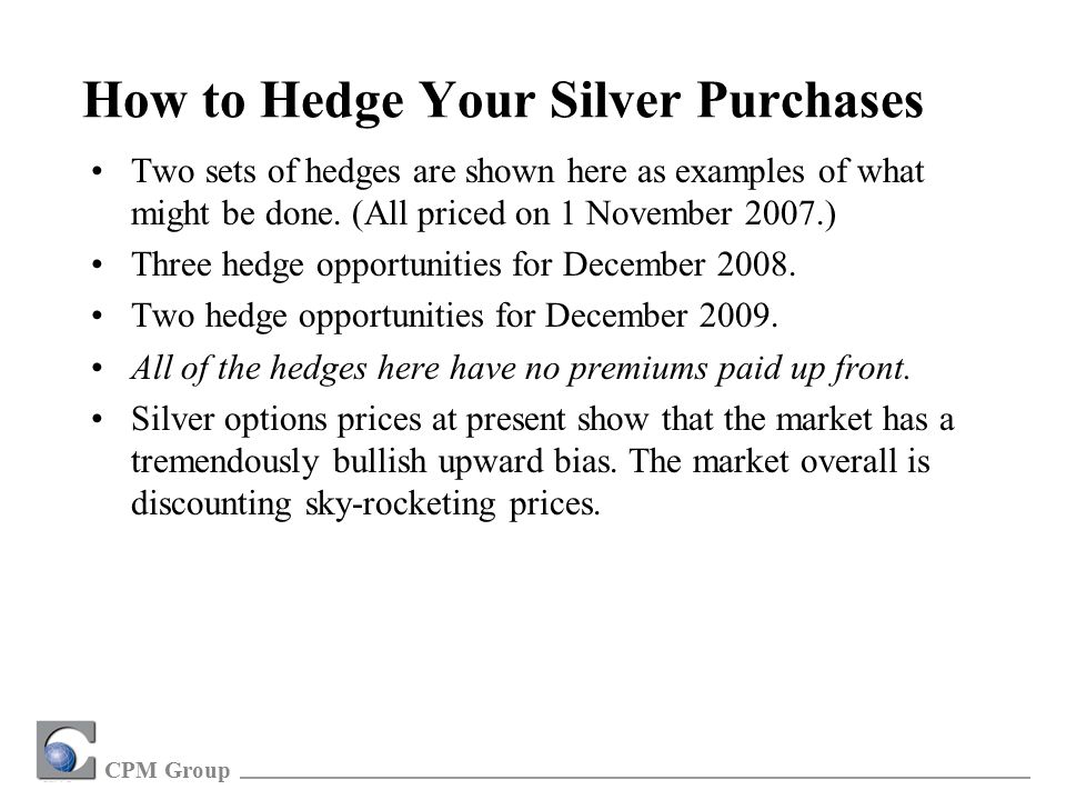 CPM Group How to Hedge Your Silver Purchases Two sets of hedges are shown here as examples of what might be done.