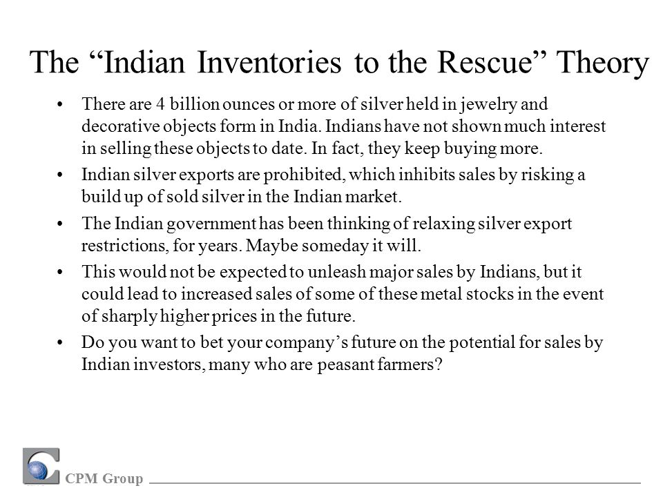 CPM Group The Indian Inventories to the Rescue Theory There are 4 billion ounces or more of silver held in jewelry and decorative objects form in India.